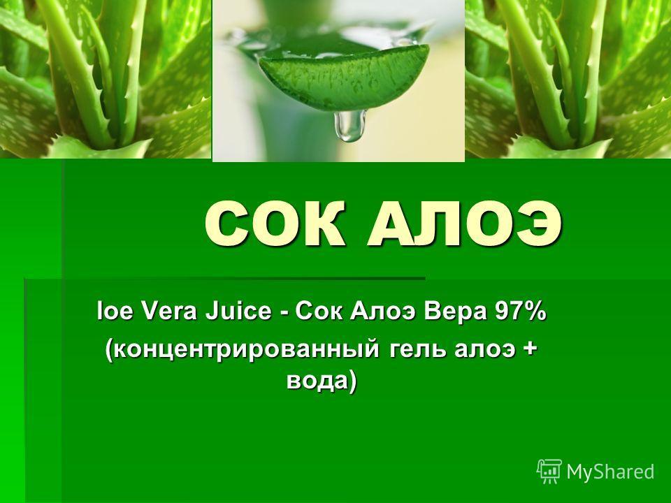 СОК АЛОЭ СОК АЛОЭ loe Vera Juice - Сок Алоэ Вера 97% (концентрированный гель алоэ + вода)