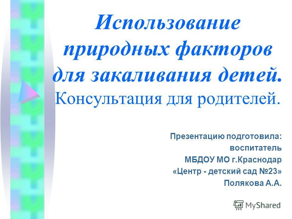 Использование природных факторов для закаливания детей. Консультация для родителей. Презентацию подготовила: воспитатель МБДОУ МО г.Краснодар «Центр - детский сад 23» Полякова А.А.