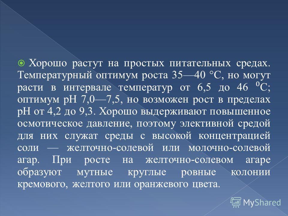 Хорошо растут на простых питательных средах. Температурный оптимум роста 3540 °С, но могут расти в интервале температур от 6,5 до 46 С; оптимум рН 7,07,5, но возможен рост в пределах рН от 4,2 до 9,3. Хорошо выдерживают повышенное осмотическое давлен