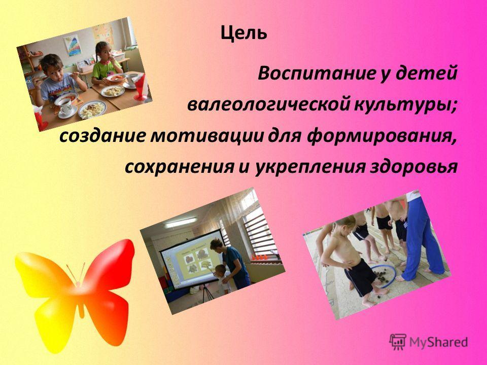Цель Воспитание у детей валеологической культуры; создание мотивации для формирования, сохранения и укрепления здоровья