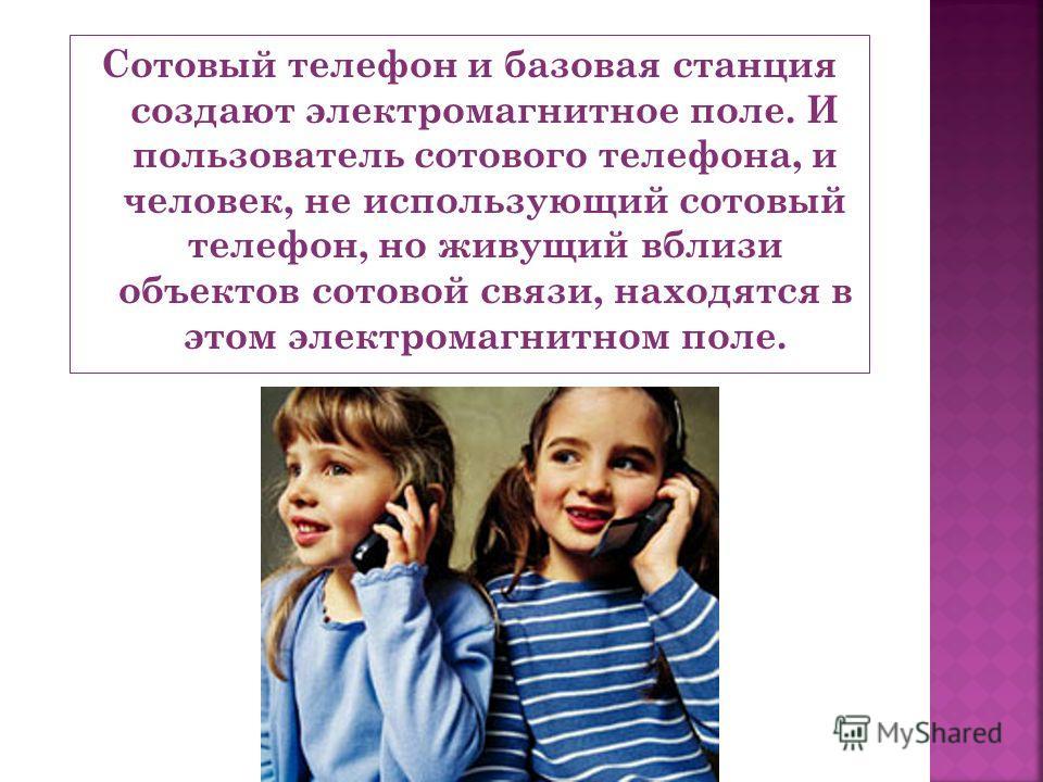 Сотовый телефон и базовая станция создают электромагнитное поле. И пользователь сотового телефона, и человек, не использующий сотовый телефон, но живущий вблизи объектов сотовой связи, находятся в этом электромагнитном поле.