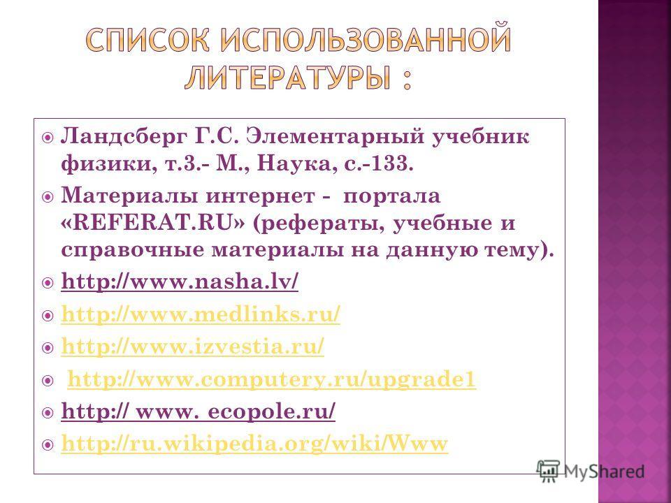 Ландсберг Г.С. Элементарный учебник физики, т.3.- М., Наука, с.-133. Материалы интернет - портала «REFERAT.RU» (рефераты, учебные и справочные материалы на данную тему). http://www.nasha.lv/ http://www.medlinks.ru/ http://www.medlinks.ru/ http://www.
