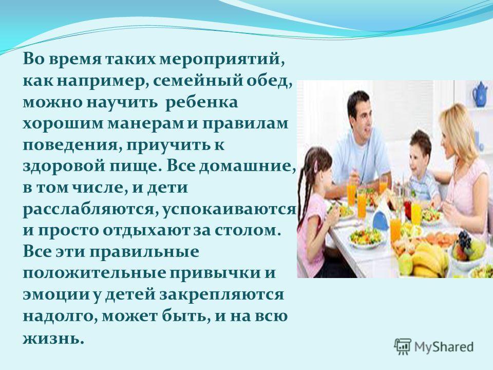 Во время таких мероприятий, как например, семейный обед, можно научить ребенка хорошим манерам и правилам поведения, приучить к здоровой пище. Все домашние, в том числе, и дети расслабляются, успокаиваются и просто отдыхают за столом. Все эти правиль