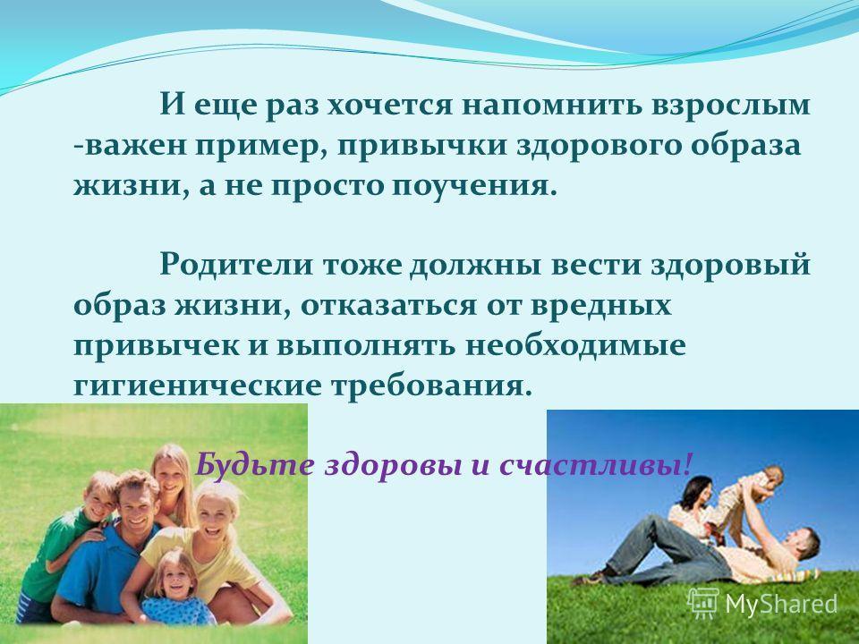 И еще раз хочется напомнить взрослым -важен пример, привычки здорового образа жизни, а не просто поучения. Родители тоже должны вести здоровый образ жизни, отказаться от вредных привычек и выполнять необходимые гигиенические требования. Будьте здоров