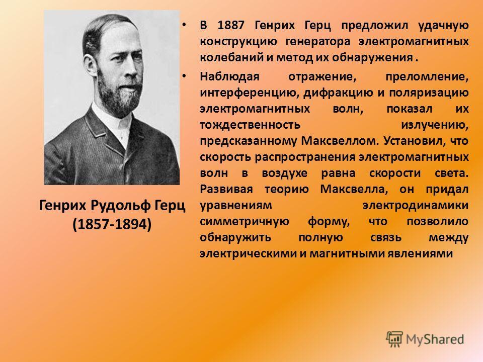 В 1887 Генрих Герц предложил удачную конструкцию генератора электромагнитных колебаний и метод их обнаружения. Наблюдая отражение, преломление, интерференцию, дифракцию и поляризацию электромагнитных волн, показал их тождественность излучению, предск