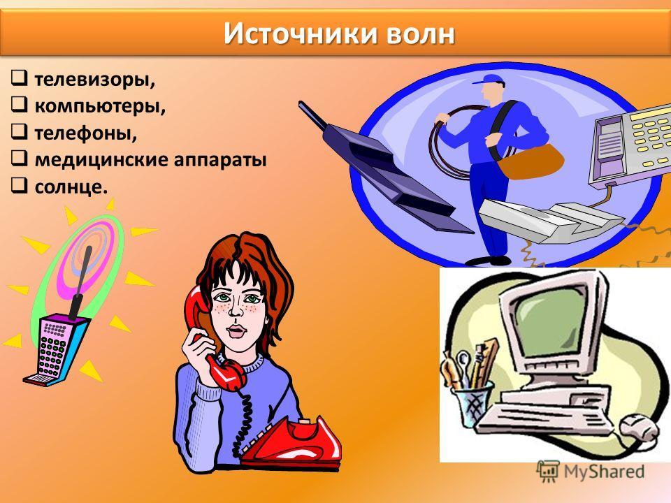Источники волн Источники волн телевизоры, компьютеры, телефоны, медицинские аппараты солнце.