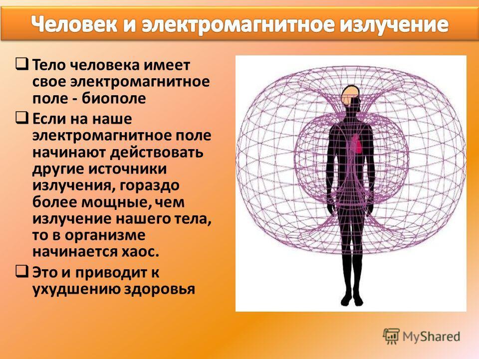 Тело человека имеет свое электромагнитное поле - биополе Если на наше электромагнитное поле начинают действовать другие источники излучения, гораздо более мощные, чем излучение нашего тела, то в организме начинается хаос. Это и приводит к ухудшению з