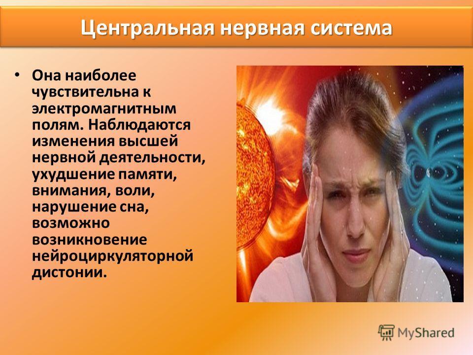 Центральная нервная система Она наиболее чувствительна к электромагнитным полям. Наблюдаются изменения высшей нервной деятельности, ухудшение памяти, внимания, воли, нарушение сна, возможно возникновение нейроциркуляторной дистонии.