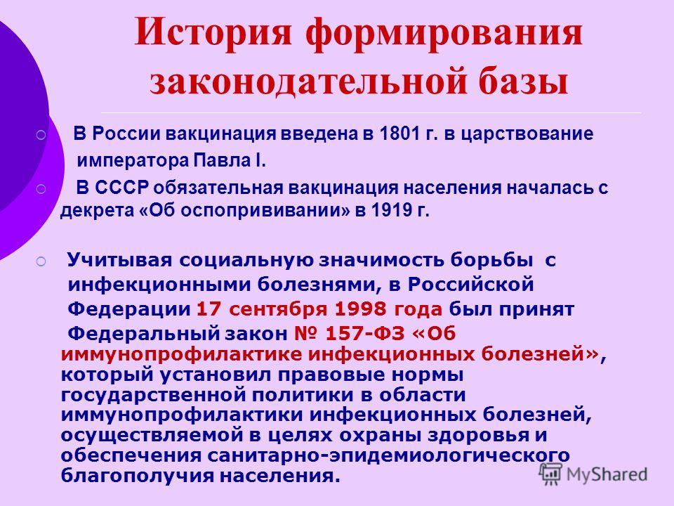 История формирования законодательной базы В России вакцинация введена в 1801 г. в царствование императора Павла I. В CCCР обязательная вакцинация населения началась с декрета «Об оспопрививании» в 1919 г. Учитывая социальную значимость борьбы с инфек