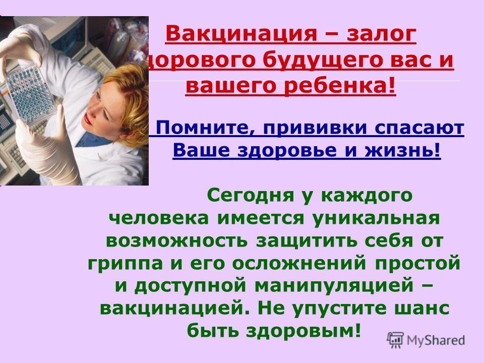 Вакцинация – залог здорового будущего вас и вашего ребенка! Помните, прививки спасают Ваше здоровье и жизнь! Сегодня у каждого человека имеется уникальная возможность защитить себя от гриппа и его осложнений простой и доступной манипуляцией – вакцина
