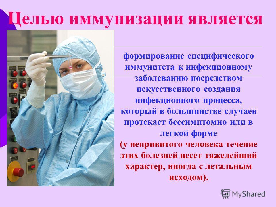 Целью иммунизации является формирование специфического иммунитета к инфекционному заболеванию посредством искусственного создания инфекционного процесса, который в большинстве случаев протекает бессимптомно или в легкой форме (у непривитого человека