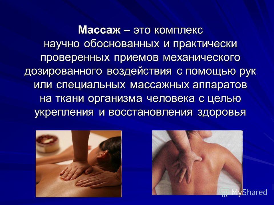 Массаж – это комплекс научно обоснованных и практически проверенных приемов механического дозированного воздействия с помощью рук или специальных массажных аппаратов на ткани организма человека с целью укрепления и восстановления здоровья