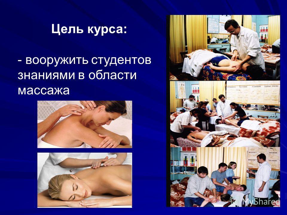 Цель курса: - вооружить студентов знаниями в области массажа