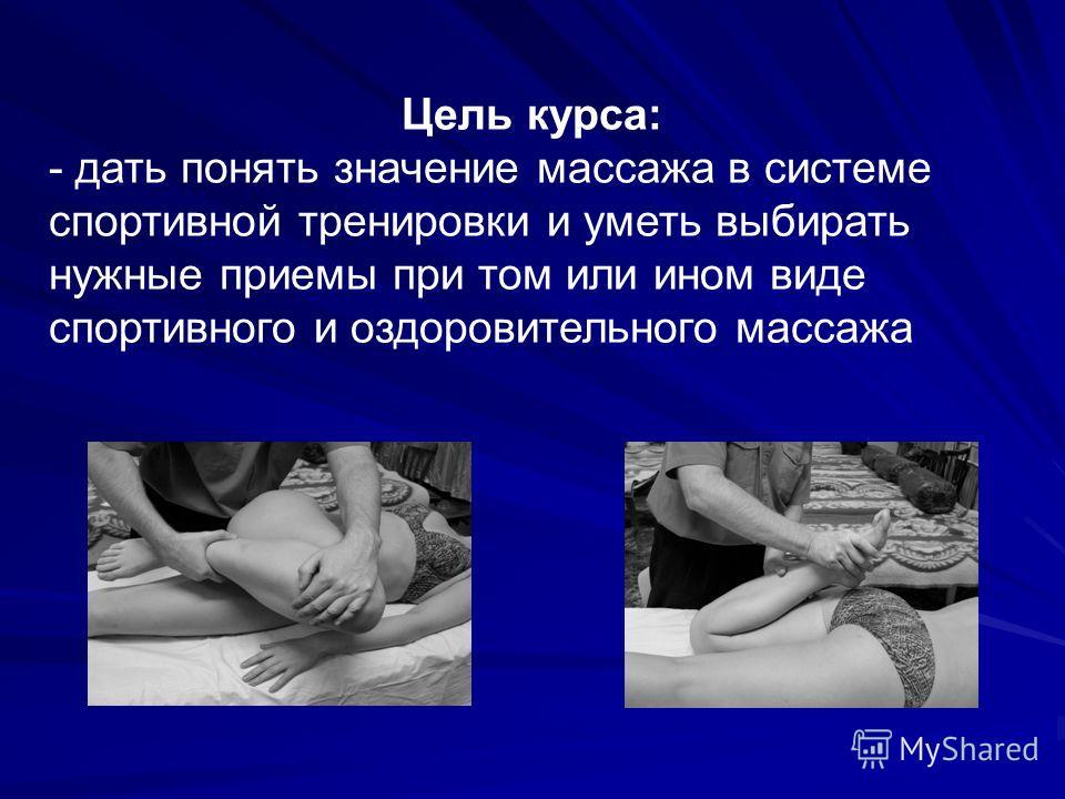 Цель курса: - дать понять значение массажа в системе спортивной тренировки и уметь выбирать нужные приемы при том или ином виде спортивного и оздоровительного массажа