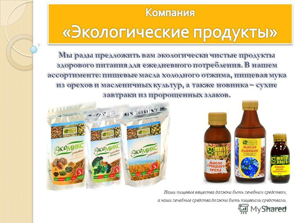 Наши пищевые вещества должны быть лечебным средством, а наши лечебные средства должны быть пищевыми средствами. Гиппократ Мы рады предложить вам экологически чистые продукты здорового питания для ежедневного потребления. В нашем ассортименте: пищевые