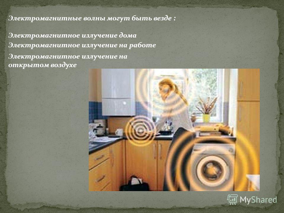 Электромагнитные волны могут быть везде : Электромагнитное излучение дома Электромагнитное излучение на работе Электромагнитное излучение на открытом воздухе