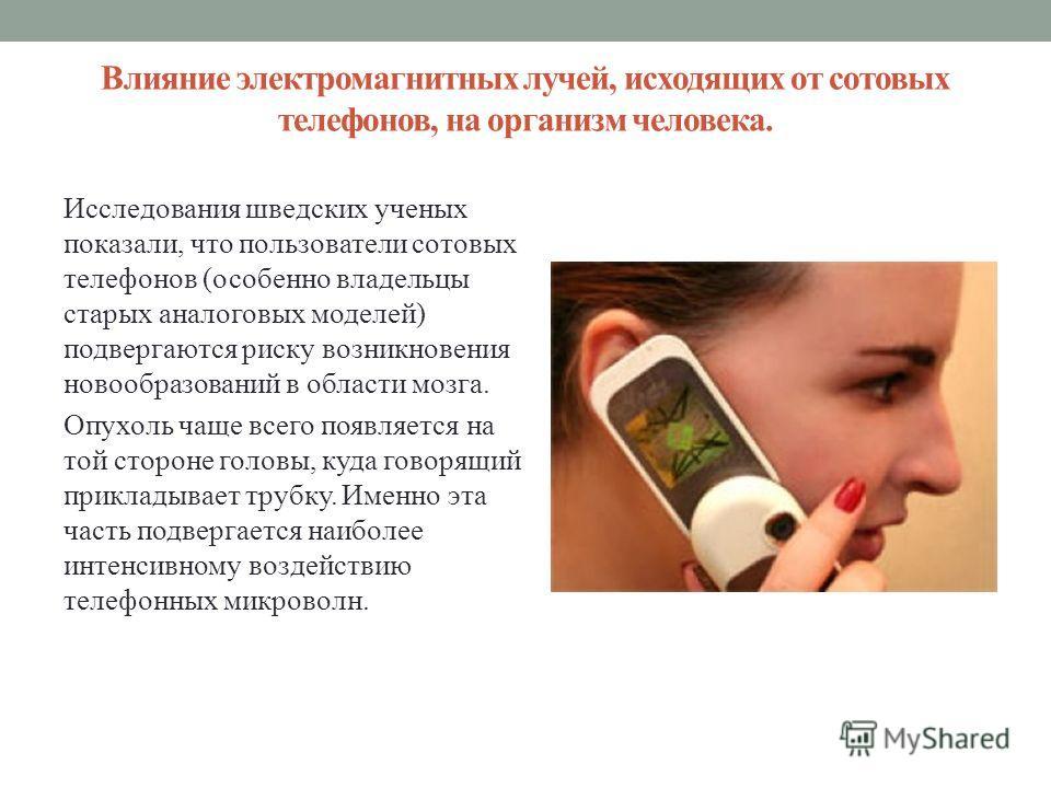 Влияние электромагнитных лучей, исходящих от сотовых телефонов, на организм человека. Исследования шведских ученых показали, что пользователи сотовых телефонов (особенно владельцы старых аналоговых моделей) подвергаются риску возникновения новообразо