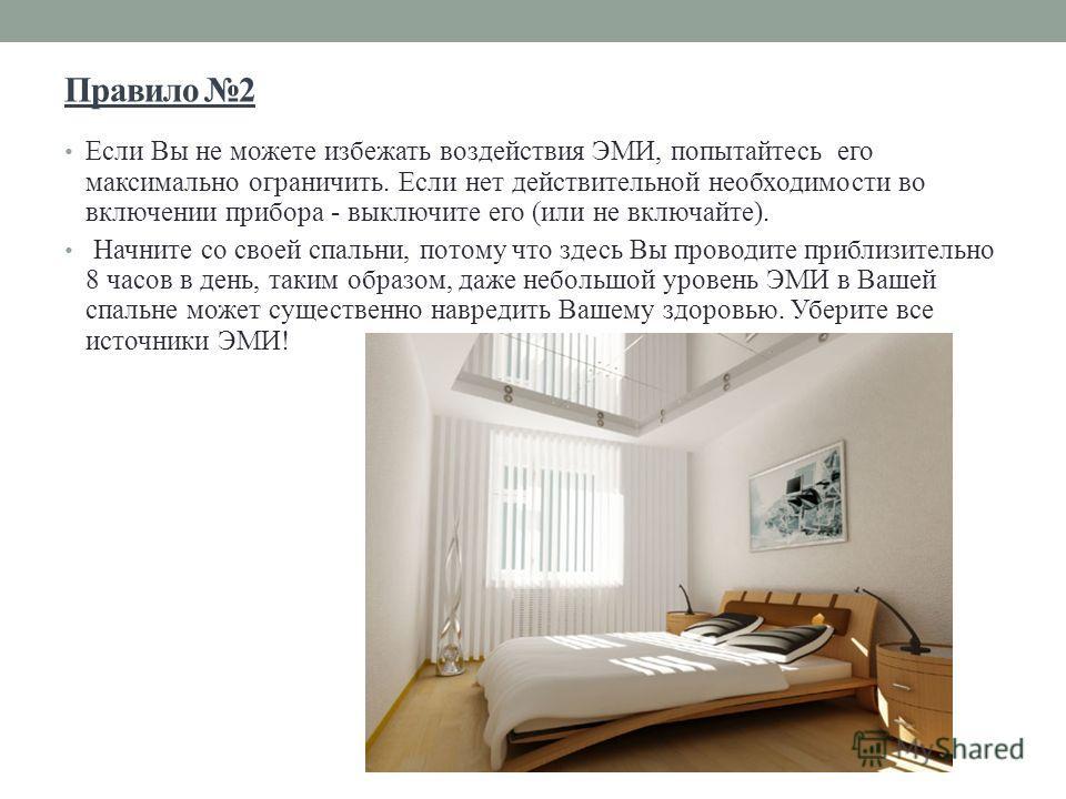 Правило 2 Если Вы не можете избежать воздействия ЭМИ, попытайтесь его максимально ограничить. Если нет действительной необходимости во включении прибора - выключите его (или не включайте). Начните со своей спальни, потому что здесь Вы проводите прибл