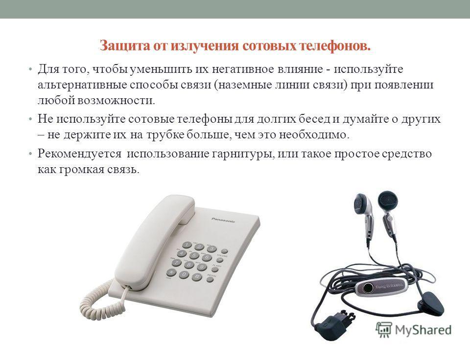 Защита от излучения сотовых телефонов. Для того, чтобы уменьшить их негативное влияние - используйте альтернативные способы связи (наземные линии связи) при появлении любой возможности. Не используйте сотовые телефоны для долгих бесед и думайте о дру
