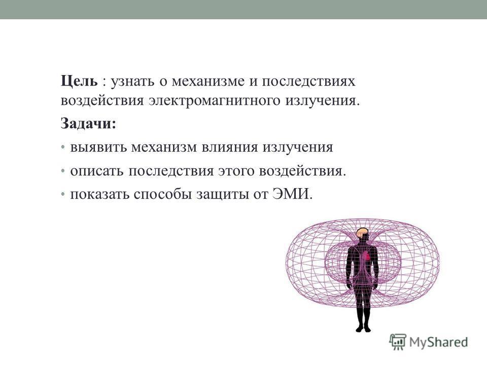 Цель : узнать о механизме и последствиях воздействия электромагнитного излучения. Задачи: выявить механизм влияния излучения описать последствия этого воздействия. показать способы защиты от ЭМИ.
