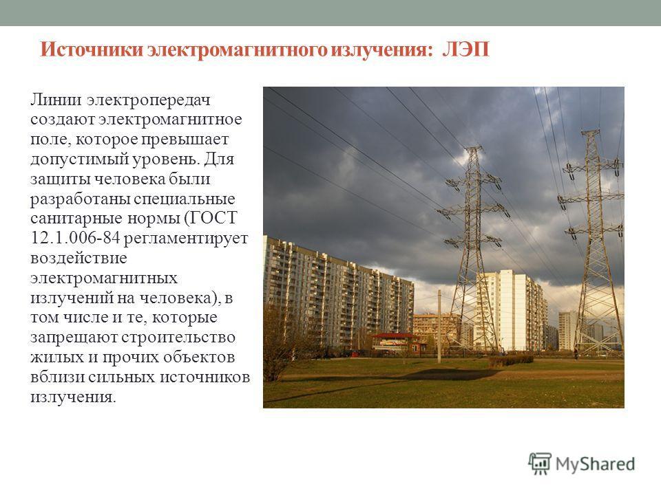Источники электромагнитного излучения: ЛЭП Линии электропередач создают электромагнитное поле, которое превышает допустимый уровень. Для защиты человека были разработаны специальные санитарные нормы (ГОСТ 12.1.006-84 регламентирует воздействие электр