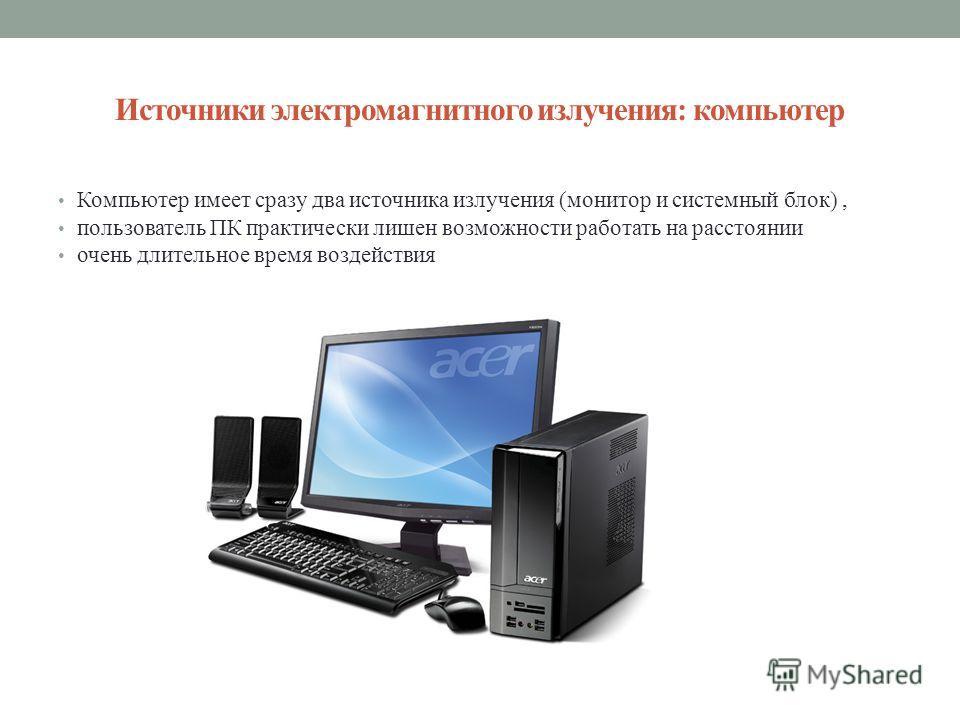 Источники электромагнитного излучения: компьютер Компьютер имеет сразу два источника излучения (монитор и системный блок), пользователь ПК практически лишен возможности работать на расстоянии очень длительное время воздействия