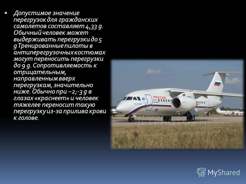 Допустимое значение перегрузок для гражданских самолетов составляет 4,33 g. Обычный человек может выдерживать перегрузки до 5 g Тренированные пилоты в анти перегрузочных костюмах могут переносить перегрузки до 9 g. Сопротивляемость к отрицательным, н