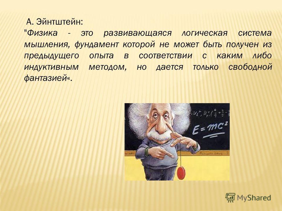 А. Эйнтштейн: Физика - это развивающаяся логическая система мышления, фундамент которой не может быть получен из предыдущего опыта в соответствии с каким либо индуктивным методом, но дается только свободной фантазией«.