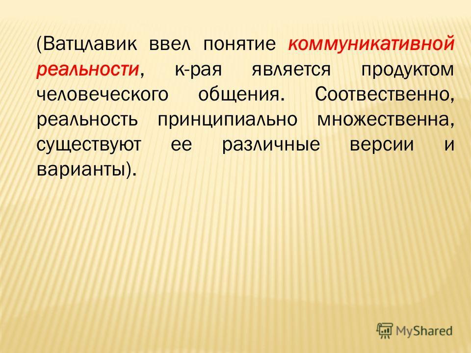 (Ватцлавик ввел понятие коммуникативной реальности, к-рая является продуктом человеческого общения. Соотвественно, реальность принципиально множественна, существуют ее различные версии и варианты).