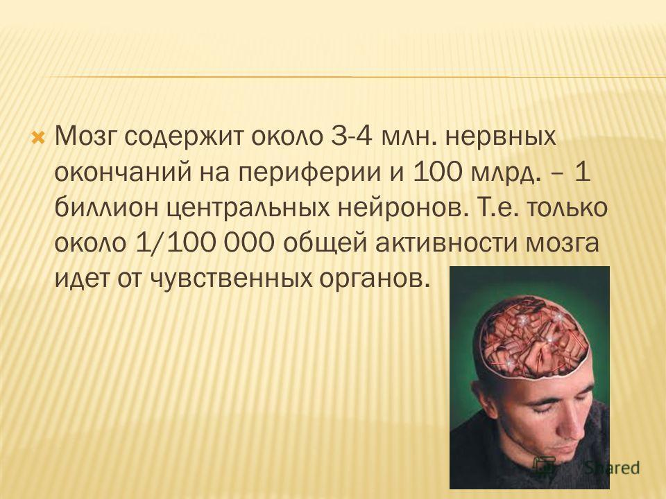 Мозг содержит около 3-4 млн. нервных окончаний на периферии и 100 млрд. – 1 биллион центральных нейронов. Т.е. только около 1/100 000 общей активности мозга идет от чувственных органов.