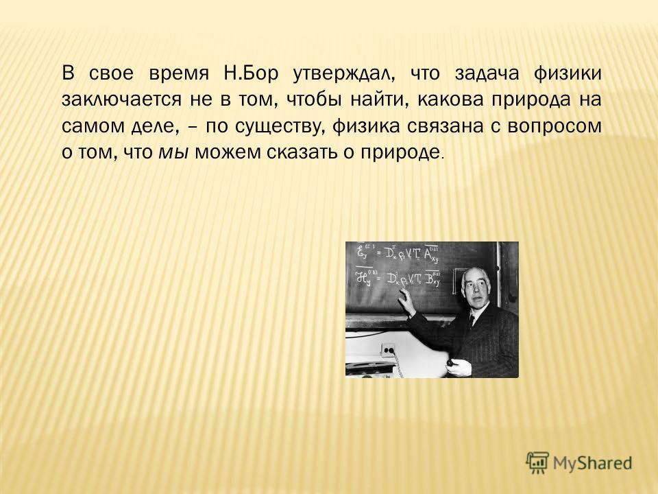 В свое время Н.Бор утверждал, что задача физики заключается не в том, чтобы найти, какова природа на самом деле, – по существу, физика связана с вопросом о том, что мы можем сказать о природе.