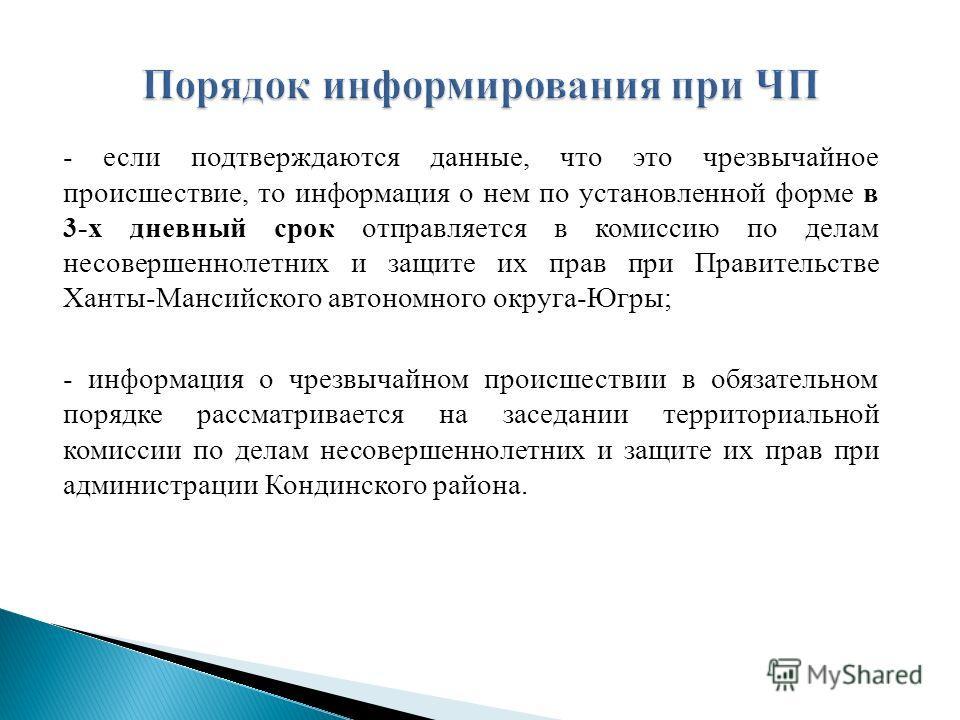 - если подтверждаются данные, что это чрезвычайное происшествие, то информация о нем по установленной форме в 3-х дневный срок отправляется в комиссию по делам несовершеннолетних и защите их прав при Правительстве Ханты-Мансийского автономного округа