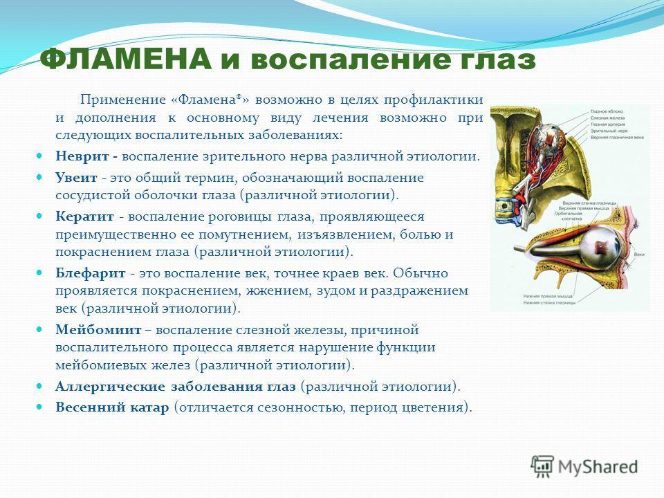 ФЛАМЕНА и воспаление глаз Применение «Фламена®» возможно в целях профилактики и дополнения к основному виду лечения возможно при следующих воспалительных заболеваниях: Неврит - воспаление зрительного нерва различной этиологии. Увеит - это общий терми