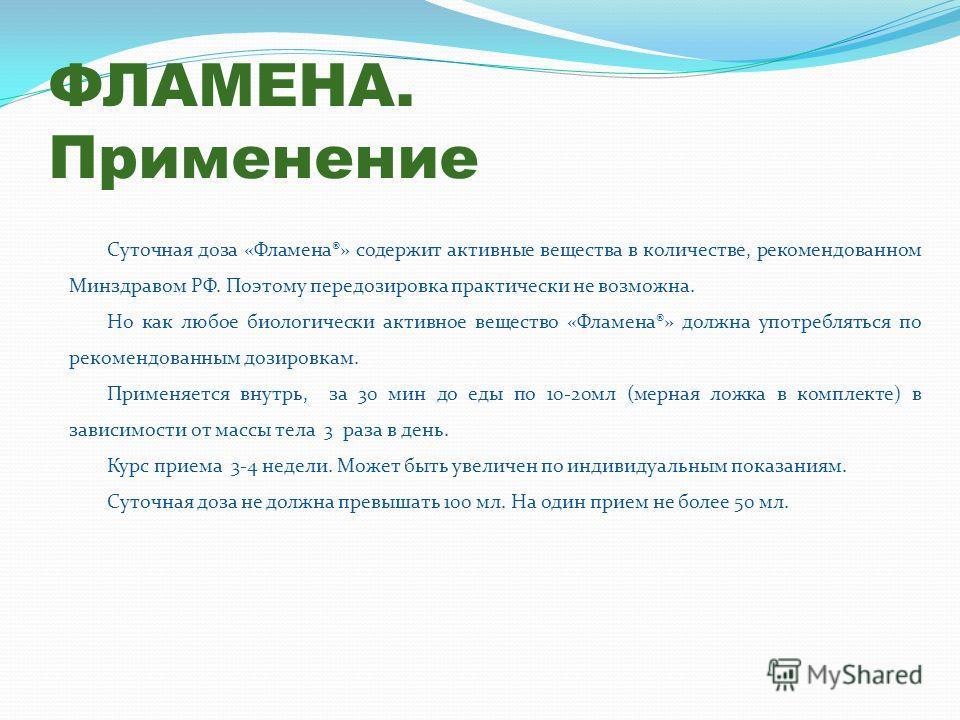 ФЛАМЕНА. Применение Суточная доза «Фламена®» содержит активные вещества в количестве, рекомендованном Минздравом РФ. Поэтому передозировка практически не возможна. Но как любое биологически активное вещество «Фламена®» должна употребляться по рекомен