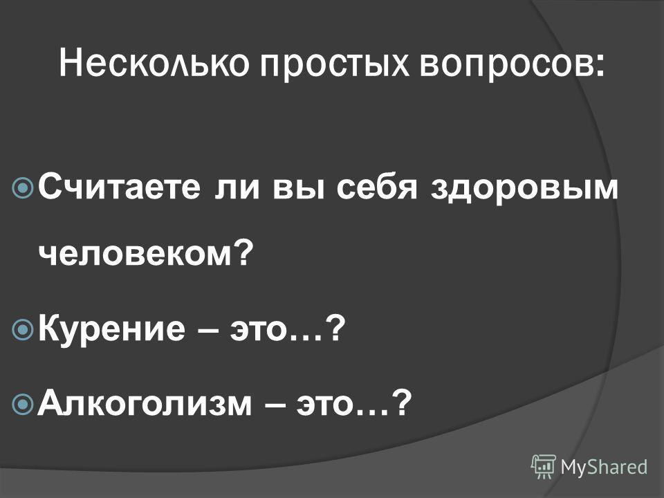Несколько простых вопросов: Считаете ли вы себя здоровым человеком? Курение – это…? Алкоголизм – это…?