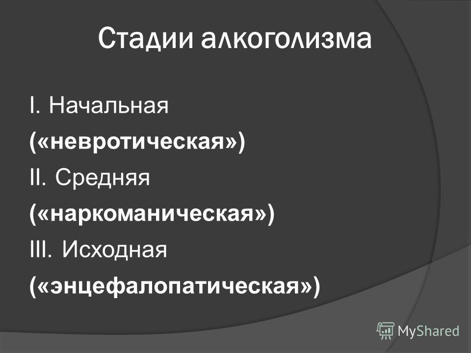 Стадии алкоголизма I. Начальная («невротическая») II. Средняя («наркоманическая») III. Исходная («энцефалопатическая»)