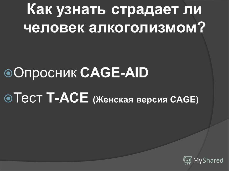 Как узнать страдает ли человек алкоголизмом? Опросник CAGE-AID Тест Т-ACE (Женская версия CAGE)