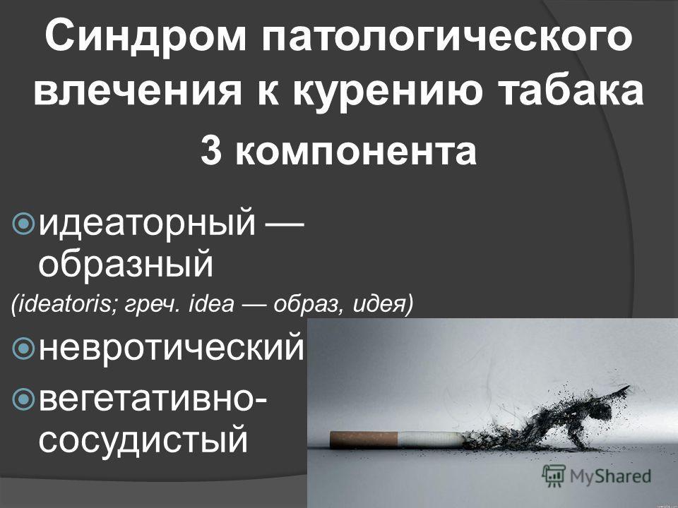 Синдром патологического влечения к курению табака идеаторный образный (ideatoris; греч. idea образ, идея) невротический вегетативно- сосудистый 3 компонента