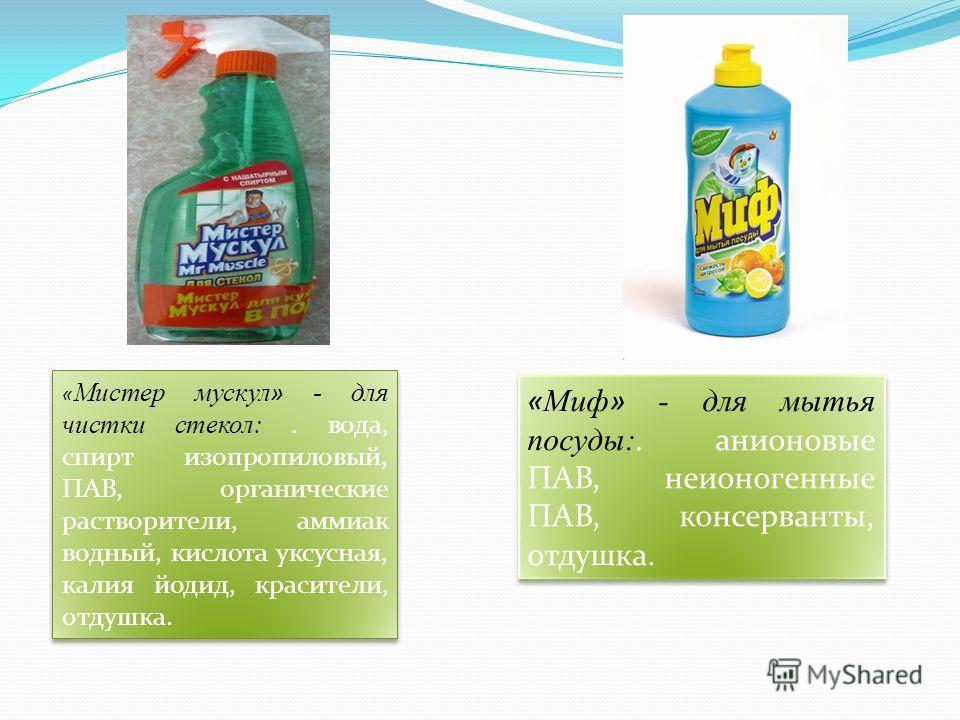 « Мистер мускул » - для чистки стекол:. вода, спирт изопропиловый, ПАВ, органические растворители, аммиак водный, кислота уксусная, калия йодид, красители, отдушка. « Миф » - для мытья посуды:. анионовые ПАВ, неионогенные ПАВ, консерванты, отдушка.