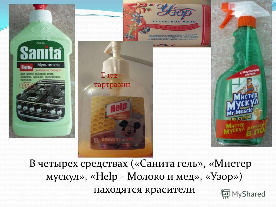 В четырех средствах («Санита гель», «Мистер мускул», «Help - Молоко и мед», «Узор») находятся красители Е 102 – тартразин