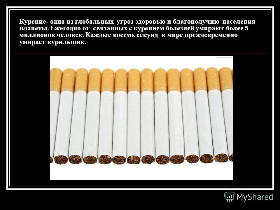 Курение- одна из глобальных угроз здоровью и благополучию населения планеты. Ежегодно от связанных с курением болезней умирают более 5 миллионов человек. Каждые восемь секунд в мире преждевременно умирает курильщик.