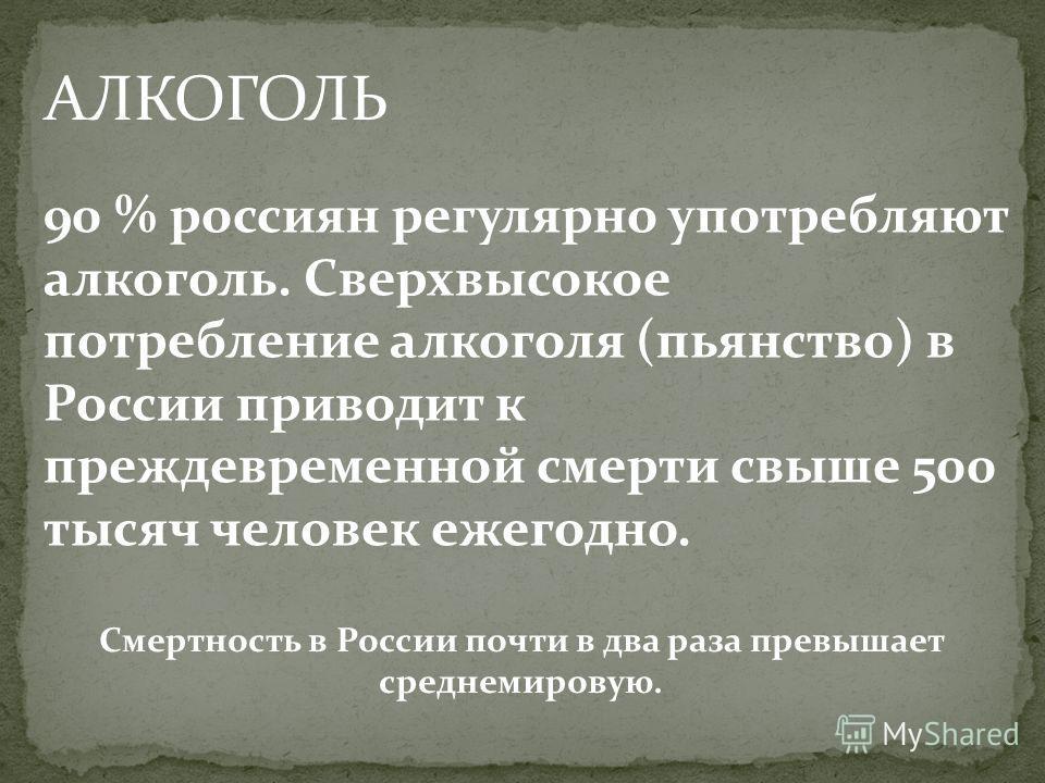 АЛКОГОЛЬ 90 % россиян регулярно употребляют алкоголь. Сверхвысокое потребление алкоголя (пьянство) в России приводит к преждевременной смерти свыше 500 тысяч человек ежегодно. Смертность в России почти в два раза превышает среднемировую.