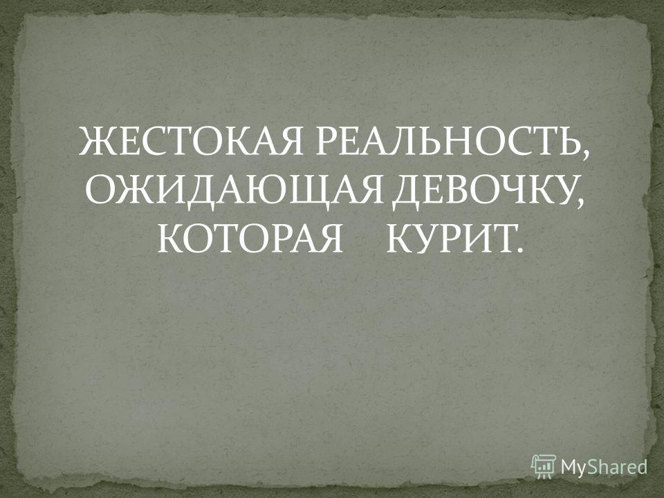 ЖЕСТОКАЯ РЕАЛЬНОСТЬ, ОЖИДАЮЩАЯ ДЕВОЧКУ, КОТОРАЯ КУРИТ.