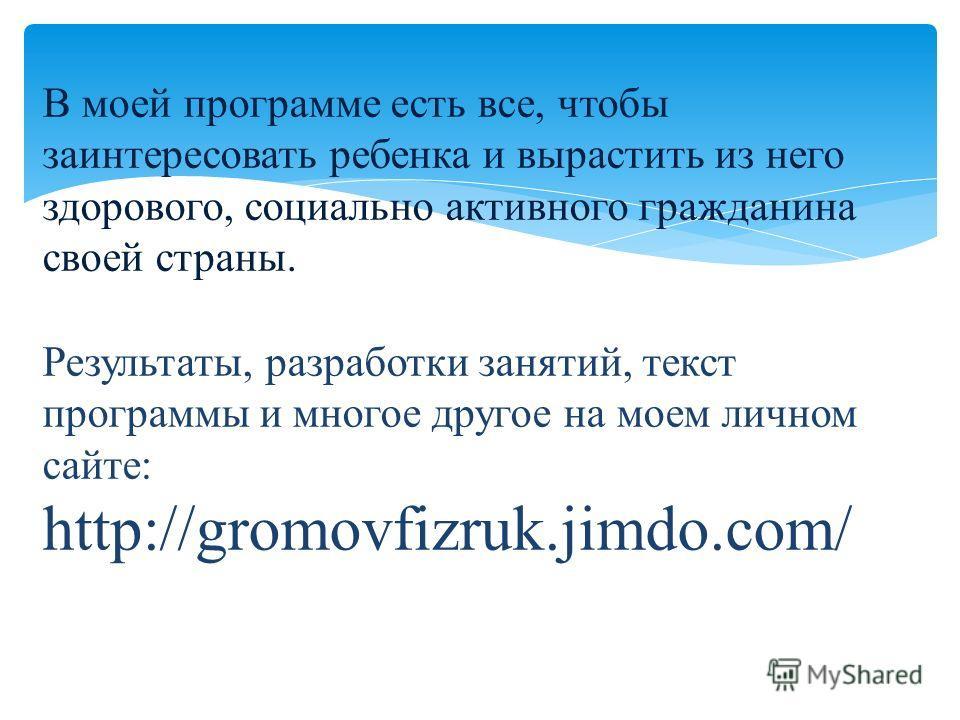 Результаты, разработки занятий, текст программы и многое другое на моем личном сайте: http://gromovfizruk.jimdo.com/ В моей программе есть все, чтобы заинтересовать ребенка и вырастить из него здорового, социально активного гражданина своей страны.
