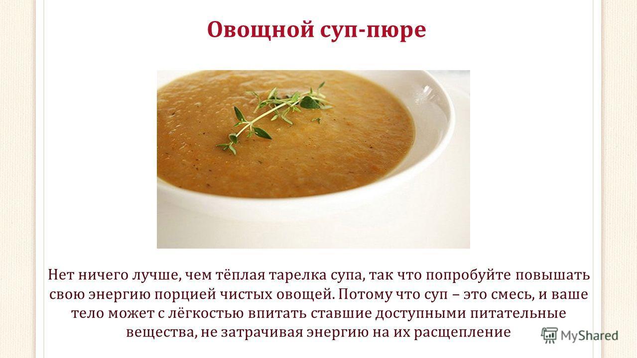 Овощной суп-пюре Нет ничего лучше, чем тёплая тарелка супа, так что попробуйте повышать свою энергию порцией чистых овощей. Потому что суп – это смесь, и ваше тело может с лёгкостью впитать ставшие доступными питательные вещества, не затрачивая энерг