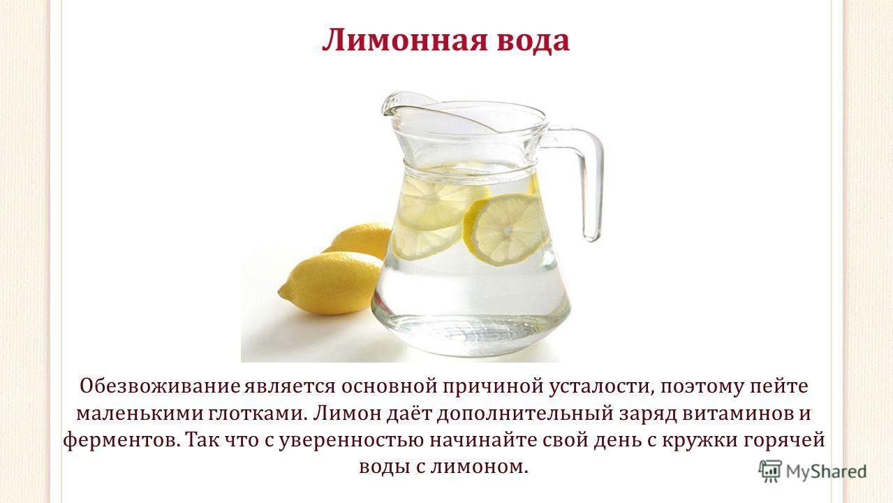 Лимонная вода Обезвоживание является основной причиной усталости, поэтому пейте маленькими глотками. Лимон даёт дополнительный заряд витаминов и ферментов. Так что с уверенностью начинайте свой день с кружки горячей воды с лимоном.