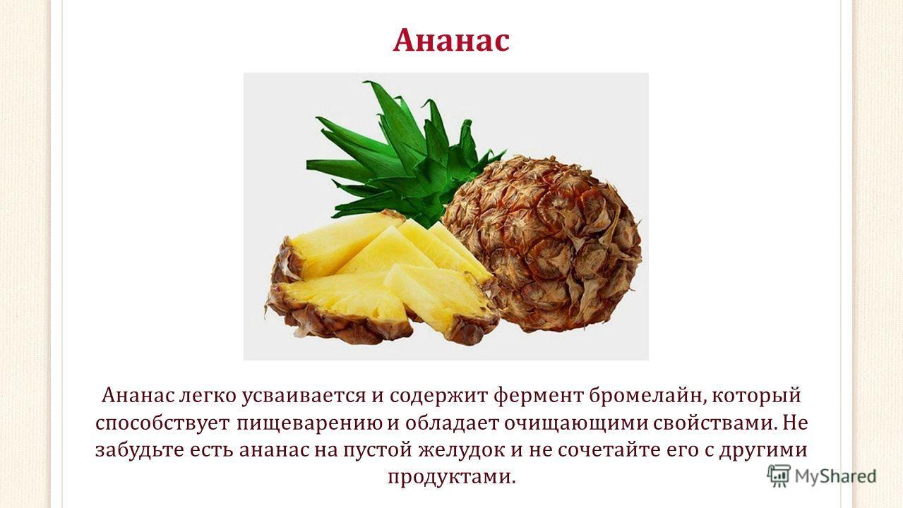 Ананас Ананас легко усваивается и содержит фермент бромелайн, который способствует пищеварению и обладает очищающими свойствами. Не забудьте есть ананас на пустой желудок и не сочетайте его с другими продуктами.