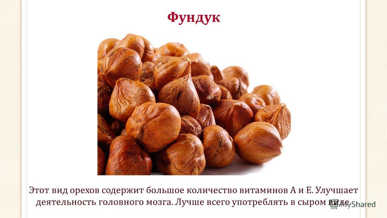 Фундук Этот вид орехов содержит большое количество витаминов А и Е. Улучшает деятельность головного мозга. Лучше всего употреблять в сыром виде.
