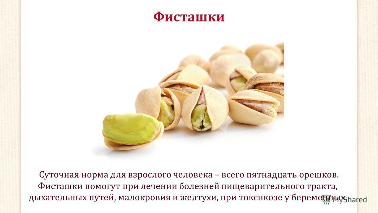 Фисташки Суточная норма для взрослого человека – всего пятнадцать орешков. Фисташки помогут при лечении болезней пищеварительного тракта, дыхательных путей, малокровия и желтухи, при токсикозе у беременных.