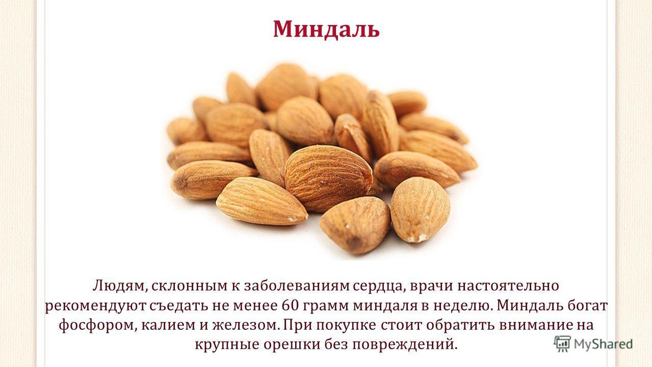Миндаль Людям, склонным к заболеваниям сердца, врачи настоятельно рекомендуют съедать не менее 60 грамм миндаля в неделю. Миндаль богат фосфором, калием и железом. При покупке стоит обратить внимание на крупные орешки без повреждений.
